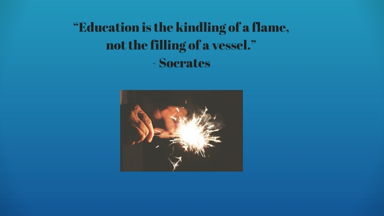 """Education is the kindling of a flame, not the filling of a vessel.""- Socrates"